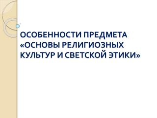 ОСОБЕННОСТИ ПРЕДМЕТА «ОСНОВЫ РЕЛИГИОЗНЫХ КУЛЬТУР И СВЕТСКОЙ ЭТИКИ»