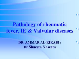 Pathology of rheumatic  fever, IE &  Valvular  diseases DR. AMMAR AL-RIKABI / Dr Shaesta Naseem