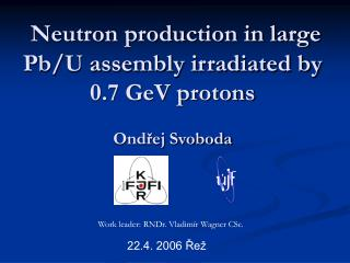Neutron production in large Pb/U assembly irradiated by 0.7 GeV protons Ondřej Svoboda