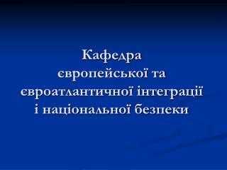 Кафедра  європейської та євроатлантичної інтеграції і національної безпеки