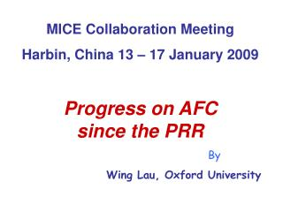 MICE Collaboration Meeting Harbin, China 13 � 17 January 2009 Progress on AFC  since the PRR By