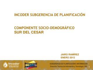 INCODER SUBGERENCIA DE PLANIFICACIÓN COMPONENTE SOCIO-demográfico  SUR DEL CESAR JAIRO RAMÍREZ