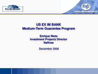 US EX IM BANK Medium-Term Guarantee  Program Enrique Nieto Investment Projects Director  Nafinsa