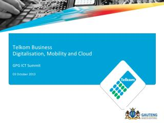 Telkom Business  Digitalisation, Mobility and Cloud GPG ICT Summit  03 October 2013