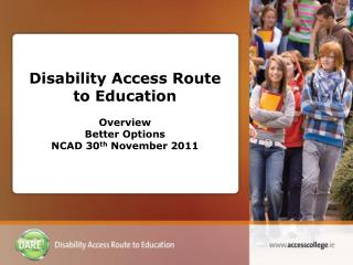 Disability Access Route to Education Overview Better Options  NCAD 30 th  November 2011