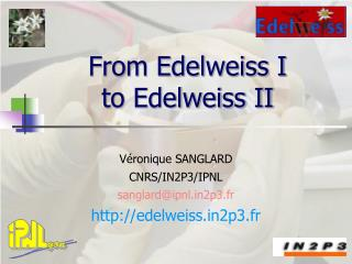 From Edelweiss I  to Edelweiss II
