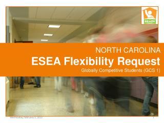 NORTH CAROLINA  ESEA Flexibility Request Globally Competitive Students (GCS 1)