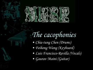 The cacophonies Chia-tung Chen (Drums) Feihong Wang (Keyboard) Luis Francisco-Revilla (Vocals)