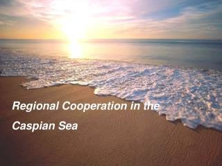 Regional Cooperation in the  Caspian Sea