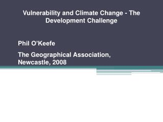 Vulnerability and Climate Change - The Development Challenge Phil O'Keefe