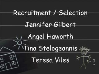 Recruitment / Selection Jennifer Gilbert Angel Haworth Tina Stelogeannis Teresa Viles