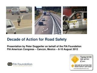 Decade of Action for Road Safety Presentation by Peter Doggwiler on behalf of the FIA Foundation