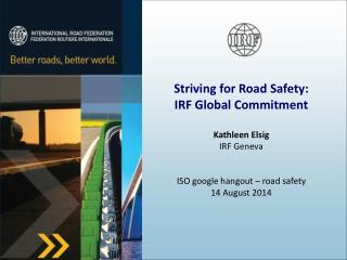 Striving for Road Safety: IRF Global Commitment  Kathleen Elsig IRF Geneva