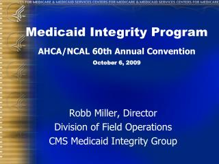 Robb Miller, Director Division of Field Operations CMS Medicaid Integrity Group