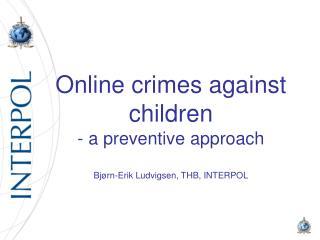 Online crimes against children - a preventive approach Bjørn -Erik  Ludvigsen , THB, INTERPOL