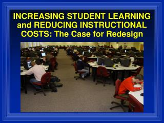 INCREASING STUDENT LEARNING and REDUCING INSTRUCTIONAL COSTS: The Case for Redesign