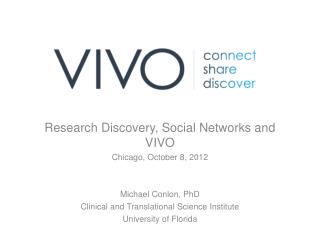 Research Discovery, Social Networks and VIVO Chicago, October 8, 2012 Michael  Conlon,  PhD