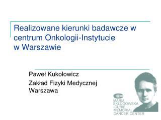 Realizowane kierunki badawcze w centrum Onkologii-Instytucie w Warszawie