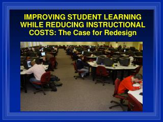 IMPROVING STUDENT LEARNING WHILE REDUCING INSTRUCTIONAL COSTS: The Case for Redesign