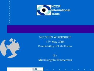 NCCR IP9 WORKSHOP 17 th  May 2006 Patentability of Life Forms By Michelangelo Temmerman