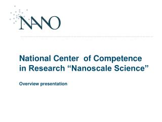 "National Center  of Competence in Research ""Nanoscale Science"" Overview presentation"