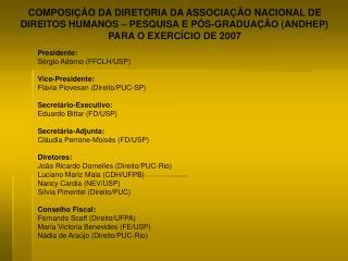 Presidente: Sérgio Adorno (FFCLH/USP) Vice-Presidente:  Flávia Piovesan (Direito/PUC-SP)