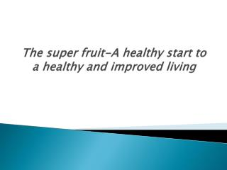 The super fruit-A healthy start to a healthy and improved li
