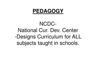 PEDAGOGY NCDC- National Cur. Dev. Center -Designs Curriculum for ALL subjects taught in schools.