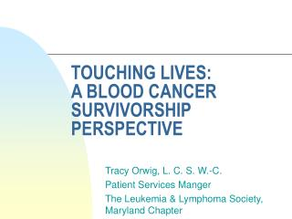 TOUCHING LIVES:   A BLOOD CANCER SURVIVORSHIP PERSPECTIVE