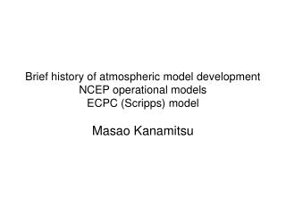 Brief history of atmospheric model development NCEP operational models ECPC (Scripps) model
