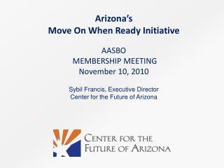 Arizona's  Move On When Ready Initiative AASBO  MEMBERSHIP MEETING November 10,  2010