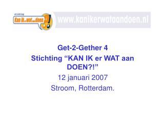 Get-2-Gether 4 Stichting �KAN IK er WAT aan DOEN?!� 12 januari 2007 Stroom, Rotterdam.