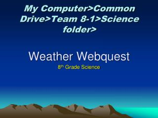My  Computer > Common Drive > Team 8-1>Science folder> Weather  Webquest