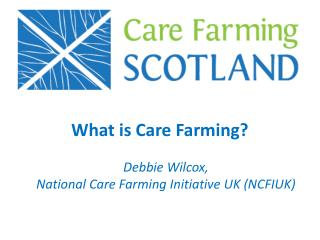 What is Care Farming? Debbie Wilcox, National Care Farming Initiative UK (NCFIUK)