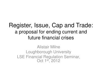 Register, Issue, Cap and Trade: a proposal for ending current and future financial  crises