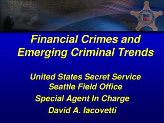 Financial Crimes and Emerging Criminal Trends United States Secret Service Seattle Field Office