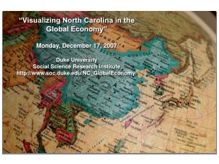 """Visualizing North Carolina in the Global Economy"" Monday, December 17, 2007 Duke University"