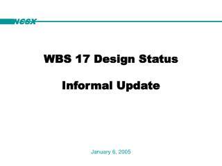 WBS 17 Design Status Informal Update