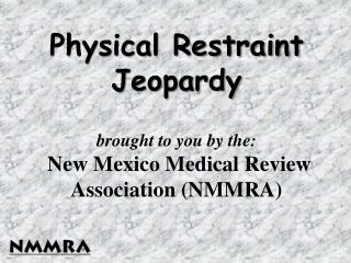 Physical Restraint Jeopardy   brought to you by the:  New Mexico Medical Review Association NMMRA