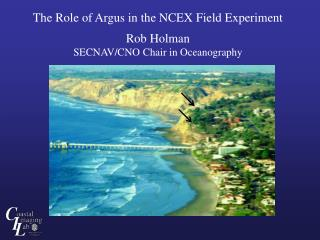 The Role of Argus in the NCEX Field Experiment Rob Holman SECNAV/CNO Chair in Oceanography