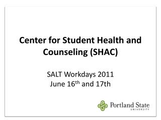 Center for Student Health and Counseling (SHAC) SALT Workdays 2011 June 16 th  and 17th