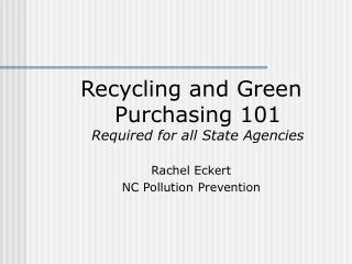 Recycling and Green Purchasing 101 Required for all State Agencies Rachel Eckert