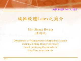 編輯軟體 Latex 之簡介 Min-Shiang Hwang ( 黃明祥 ) Department of Management Information Systems