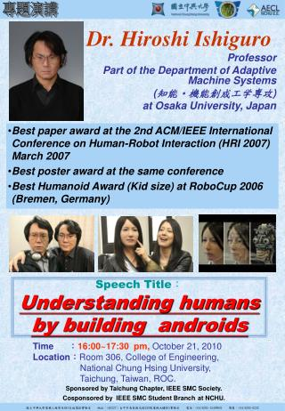 Dr. Hiroshi Ishiguro Professor  Part of the Department of Adaptive Machine Systems ( 知能・機能創成工学専攻 )