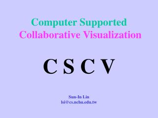 Computer Supported  Collaborative Visualization C S C V Sun-In Lin lsi@cs.nchu.tw