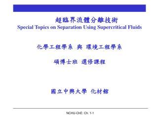超臨界流體分離技術 Special Topics on Separation Using Supercritical Fluids 化學工程學系 與 環境工程學系   碩博士班 選修課程