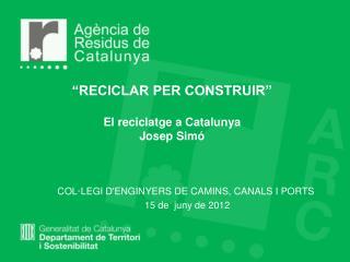 """""""RECICLAR PER CONSTRUIR"""" El reciclatge a Catalunya Josep Simó"""