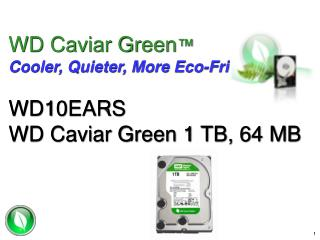 WD Caviar Green ™ Cooler, Quieter, More Eco-Friendly WD10EARS WD Caviar Green 1 TB, 64 MB