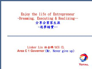 Enjoy the life of Entrepreneur ~Dreaming, Executing & Realizing… 分享企業家生涯 ~ 逐夢踏實 …