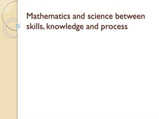 Mathematics  and science  between skills ,  knowledge  and  process